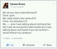 One Direction, Wow, and Band: Carmen Rivera  11 hours ago  Me: do you have a favorite band?  Chick: yes!!  Me: really what's the name of it?  Chick: one direction!!:D  Me: -_- wow I was talking about rock band but  don't get me wrong their talent dudes but I was  talking about rock bands if you let me finsh I  would of finsh my santance.  11 likes 3 comments  Like  Comment  Share
