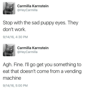 Target, Tumblr, and Work: Carmilla Karnstein  @HeyCarmilla  Stop with the sad puppy eyes. They  don't work.  9/14/16, 4:30 PM   Carmilla Karnstein  @HeyCarmilla  Agh. Fine. I'll go get you something to  eat that doesn't come from a vending  machine  9/14/16, 5:00 PM carmillasleatherpants:  imagine being this whipped.