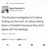 This is spot on. . ---------- Follow our pages! 🇺🇸 @drunkamerica @ragingpatriots @ragingrepublicans ---------- conservative republican maga presidentrump makeamericagreatagain nobama trumptrain trump2017 saturdaysarefortheboy merica usa military supportourtroops thinblueline backtheblue: Carol B Retweeted  Ryan Fournier c  @RyanAFournier  This Russia investigation isn't about  finding out the truth, it's about taking  down a President because they don't  agree with his ideology.  7/22/17, 7:58 PM  1,975 RETWEETS 4,690 LIKES This is spot on. . ---------- Follow our pages! 🇺🇸 @drunkamerica @ragingpatriots @ragingrepublicans ---------- conservative republican maga presidentrump makeamericagreatagain nobama trumptrain trump2017 saturdaysarefortheboy merica usa military supportourtroops thinblueline backtheblue