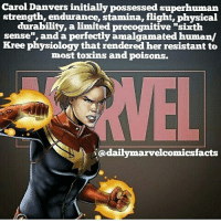 "carol: Carol Danvers initially possessed superhuman  strength, endurance, stamina, flight, physical  durability, a  ted precognitive sixth  sense"", and a perfectly amalgamated human/  Kree physiology that rendered her resistant to  most toxins and poisons.  @A daily marvelcomicsfacts"