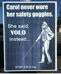 KS: Carol never wore  her safety goggles.  She said,  YOLO  instead  STOP YOLO-ing KS