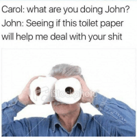 Memes, Shit, and Help: Carol: what are you doing John?  John: Seeing if this toilet paper  will help me deal with your shit I've had enough Carol (@memezar)
