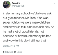 Children, Friends, and Gym: Carolina  @creyes426  In elementary school we'd always ask  our gym teacher, Mr. Rich, if he was  super rich bc we were mere children  and he would tell us he was rich only bc  he had a lot of good friends, not  because of how much money he had  and wow to this day I still feel that  2/5/18, 7:49 PM  1 Retweet 15 Likes <p>Super Rich Kids</p>