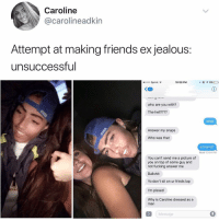 Friends, Fucking, and Jealous: Caroline  @@carolineadkin  Attempt at making friends ex jealous:  unsuccessful  eoooo Sprint  10:59 PM  c @ィ6%  63  who are you with?  The hell????  what  Answer my snaps  Who was that  a friend?  Read 10:54 PM  You can't send me a picture of  you on top of some guy and  not fucking answer me  Bullshit  Yo don't sit on ur frinds lap  I'm pissed  Why is Caroline dressed as a  man  iMessage 😂lol