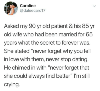 """Crying, Dating, and Love: Caroline  @daleecaro17  Asked my 90 yr old patient & his 85 yr  old wife who had been married for 65  years what the secret to forever was.  She stated """"never forget why you fell  in love with them, never stop dating.  He chimed in with """"never forget that  she could always find better"""" I'm still  crying. I want something like this but with a certain someone"""