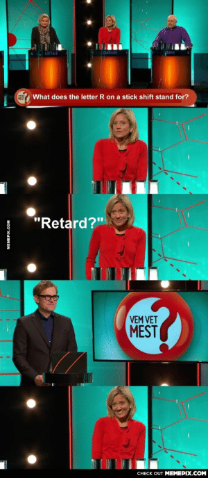 """On a Swedish quiz show. At least she tried.omg-humor.tumblr.com: CAROLINE  LOTTA B  What does the letter R on a stick shift stand for?  MEST  """"Retard?""""  VEM VET  MEST  CНECK OUT MЕМЕРIХ.COМ  MEMEPIX.COM On a Swedish quiz show. At least she tried.omg-humor.tumblr.com"""
