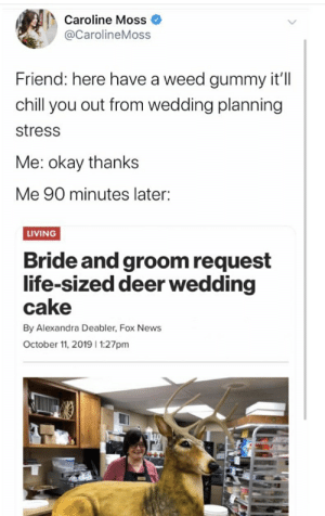 bride and groom: Caroline Moss  @CarolineMoss  Friend: here have a weed gummy it'll  chill you out from wedding planning  stress  Me: okay thanks  Me 90 minutes later:  LIVING  Bride and groom request  life-sized deer wedding  cake  By Alexandra Deabler, Fox News  October 11, 2019 1:27pm