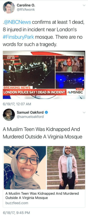 thetrippytrip:  In the past 24 hours, Muslims in U.S.  U.K. have been murdered outside of mosques. When will we admit anti-Muslim hatred is out of control?  : Caroline O.  @RVAwonk  @NBCNews confirms at least 1 dead,  8 injured in incident near London's  #FinsburyPark mosque. There are no  words for such a tragedy.  LONDON  4:57 AM  BREAKING NEWS  LIVE  NDON POLICE SAY 1 DEAD IN INCIDENTMSNBC  6/19/17, 12:07 AM   Samuel Oakford  @samueloakford  A Muslim Teen Was Kidnapped And  Murdered Outside A Virginia Mosque  A Muslim Teen Was Kidnapped And Murdered  Outside A Virginia Mosque  buzzfeed.com  6/18/17, 9:45 PM thetrippytrip:  In the past 24 hours, Muslims in U.S.  U.K. have been murdered outside of mosques. When will we admit anti-Muslim hatred is out of control?