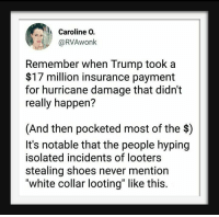 "white collar: Caroline O.  @RVAwonk  Remember when Trump took a  $17 million insurance payment  for hurricane damage that didn't  really happen?  (And then pocketed most of the $)  It's notable that the people hyping  isolated incidents of looters  stealing shoes never mention  ""white collar looting"" like this."