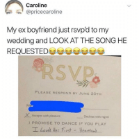 Regret, Girl Memes, and Wedding: Caroline  @pricecaroline  My ex boyfriend just rsvp'd to my  wedding and LOOK AT THE SONG HE  REQUESTED부부부부부부부  PLEASE RESPOND BY JUNE 20TH  XAcceps with pleasure  Declines with regret  I PROMISE TO DANCE IF YOU PLAY  I Laves Her Fist - Heartland F
