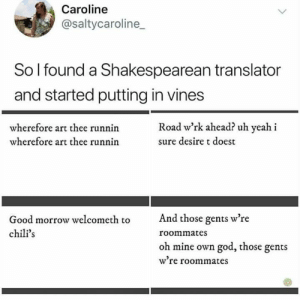 : Caroline  @saltycaroline  So I found a Shakespearean translator  and started putting in vines  Road w'rk ahead? uh yeah i  wherefore art thee runnin  wherefore art thee runnin  sure desire t doest  And those gents w're  Good morrow welcometh to  chili's  roommates  oh mine own god, those gents  w're roommates