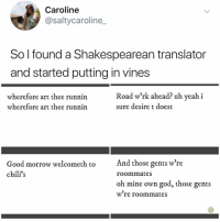 Good morrow: Caroline  @saltycaroline_  So l found a Shakespearean translator  and started putting in vines  wherefore art thee runnin  wherefore art thee runnin  Road w'rk ahead? uh yeah i  sure desire t doest  And those gents w're  Good morrow welcometh to  chili's  roommates  oh mine own god, those gents  w re roommates Good morrow