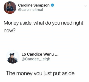 caroline: Caroline Sampson  @caroline4real  Money aside, what do you need right  now?  Lo Candice Wenu  @Candee_Leigh  The money you just put aside