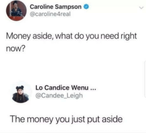 Lol, Money, and You: Caroline Sampson  @caroline4real  Money aside, what do you need right  now?  Lo Candice Wenu  @Candee Leigh  The money you just put aside Makes sense lol