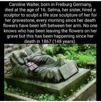 Memes, Flower, and Flowers: Caroline Walter, born in Freiburg Germany,  died at the age of 16. Selma, her sister, hired a  sculptor to sculpt a life size sculpture of her for  her gravestone, every morning since her death  flowers have been left between her arm. No one  knows who has been leaving the flowers on her  grave but this has been happening since her  death in 1867 (148 years)  Wolke iEunny Did you guys see what happened to the Hollywood sign overnight lol