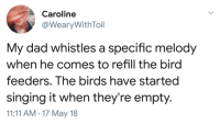 Bitch, Dad, and Singing: Caroline  @WearyWithToil  My dad whistles a specific melody  when he comes to refill the bird  feeders. The birds have starteg  singing it when they're empty.  11:11 AM.17 May 18 dragon-in-a-fez:this bitch empty, TWEET