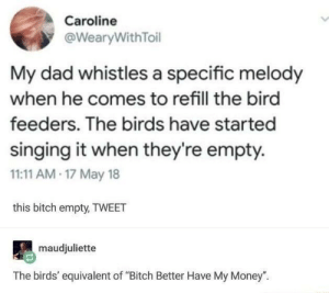 "Bitch, Bitch Better Have My Money, and Dad: Caroline  @WearyWithToil  My dad whistles a specific melody  when he comes to refill the bird  feeders. The birds have started  singing it when they're empty.  11:11 AM 17 May 18  this bitch empty, TWEET  maudjuliette  The birds' equivalent of ""Bitch Better Have My Money"". Bitch better have my birdseed"