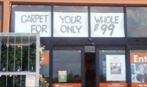 How, Questions, and Carpet: CARPET YOUR WHOLE  FOR ONLY  Ent No matter how I read this sign, I still have questions.