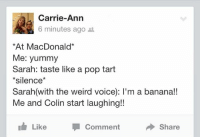 """Pop, Target, and Tumblr: Carrie-Ann  6 minutes ago t  At MacDonald*  Me: yummy  Sarah: taste like a pop tart  *silence*  Sarah(with the weird voice): I'm a banana!!  Me and Colin start laughing!!  Like  Comment  Share <p><a class=""""tumblr_blog"""" href=""""http://gnarly-gnat.tumblr.com/post/52990643424/lms-if-u-wish-u-were-as-random-as-them-xd"""" target=""""_blank"""">gnarly-gnat</a>:</p> <blockquote> <p>lms if u wish u were as random as them xD</p> </blockquote>"""