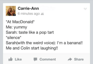 Pop, Target, and Tumblr: Carrie-Ann  6 minutes ago t  At MacDonald*  Me: yummy  Sarah: taste like a pop tart  *silence*  Sarah(with the weird voice): l'm a banana!!  Me and Colin start laughing!!  Like  Comment  Share gnarly-gnat:  lms if u wish u were as random as them xD