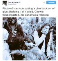 Carrie Fisher, RoboCop, and Carrie: Carrie Fisher  @carrieffisher  Following  Photo of in putting a bck on wl  glue &holding it til it dried, Chewie  flabbergasted, me ashamed& robocop
