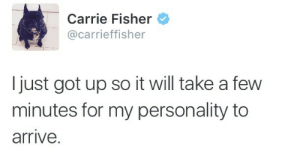 doctorwhogeneration: Carrie always tweets great and true things : Carrie Fisher  @carrieffisher  I just got up so it will take a few  minutes for my personality to  arrive. doctorwhogeneration: Carrie always tweets great and true things