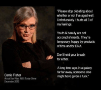 """As a girl, Carrie Fisher became my first idol. She was a princess, she was beautiful and she shot a blaster better than the male characters. She gave me permission, when playing with the boys, to also be a warrior. And a princess. And just interesting and complicated. As a middle aged woman she taught me to laugh and realize that growing older didn't mean growing less relevant. And so, she remains my idol. For every obstacle we face in the next few years, decades, let's try to remember that we can be a warrior, a princess, both, neither and whatever we decide to do with ourselves. It is our choice. Let's support our fellow sister warriors, princesses, and every type of sister we have, even the ones we don't agree with. And let's try to do that with the grace and humor that Carrie Fisher faced life with. Princess Leia was a character. Carrie Fisher was princess, a warrior, a rough bitch and beautiful human. Rest in peace you magnificent broad! Moonlight and bras, indeed. -via SeeGeeKayZee via @reddit restinpeace carriefisher princessleia }tookthewordsoutmymouth: Carrie Fisher  December 2015  """"Please stop debating about  whether or not l've aged well.  Unfortunately it hurts all 3 of  my feelings.  Youth & beauty are not  accomplishments. Theyre  temporary, happy by-products  of time and/or DNA.  Don't hold your breath  for either.  A long time ago, inagalaxy  far far away, someone else  might have given a fuck."""" As a girl, Carrie Fisher became my first idol. She was a princess, she was beautiful and she shot a blaster better than the male characters. She gave me permission, when playing with the boys, to also be a warrior. And a princess. And just interesting and complicated. As a middle aged woman she taught me to laugh and realize that growing older didn't mean growing less relevant. And so, she remains my idol. For every obstacle we face in the next few years, decades, let's try to remember that we can be a warrior, a princess, both, neither and whatever we decide"""