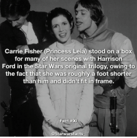 Q: Who should my next fact be on? starwarsfacts: Carrie Fisher (Princess Leia) stood on a box  for many of her scenes with Harrison  Ford in the Star Wars original trilogy, owing to  the fact that she was roughly a foot shorter  than him and didn't fit in frame.  Fact #90  @Starwarsfacts Q: Who should my next fact be on? starwarsfacts