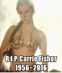 R.I.P. Carrie Fisher  October 21, 1956 – December 27, 2016: Carrie Fisher  RI.P 1956 2016 R.I.P. Carrie Fisher  October 21, 1956 – December 27, 2016