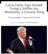 "Ali, Carrie Fisher, and Target: Carrie Fisher Says Donald  Trump's Sniffles Are  'Absolutely' a Cocaine Thing  ""I'm an expert,"" tweets the actress  Rasha Ali October 9, 2016 @ 10:20 PM soloontherocks:  space mom would never lie to us"