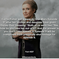 """""""She's as much a part of it as anything and I think her presence now is even more powerful than it was, like Obi-Wan, when the saber cuts him down he becomes more powerful. I feel like that's what's happened with Carrie. I think the legacy should continue."""" starwarsfacts: Carrie Fisher will appear in Star Wars Episode  9 after her brother and daughter have given  Disney their blessing. """"Both of us were like, 'Yes,  how do you take her out of it? And the answer is  you don't."""" Her scenes in Episode 9 will be  comprised from previously shot footage for  episode 8.  Fact #227  @Starwarsfacts """"She's as much a part of it as anything and I think her presence now is even more powerful than it was, like Obi-Wan, when the saber cuts him down he becomes more powerful. I feel like that's what's happened with Carrie. I think the legacy should continue."""" starwarsfacts"""