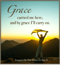 G R A C E carried me here, and by GRACE I'll carry on.: carried me here  and by grace I'll carry on  RIETY BY THE GRACE  OF GoD CO G R A C E carried me here, and by GRACE I'll carry on.