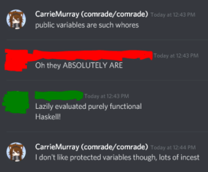 not to be horny on main(string[] args): CarrieMurray (comrade/comrade) Today at 12:43 PM  public variables are such whores  Today at 12:43 PM  Oh they ABSOLUTELY ARE  Today at 12:43 PM  Lazily evaluated purely functional  Haskell!  CarrieMurray (comrade/comrade) Today at 12:44 PM  I don't like protected variables though, lots of incest not to be horny on main(string[] args)