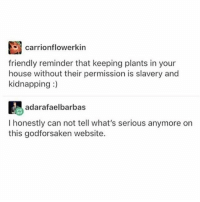 """Friends, Memes, and House: carrionflowerkin  friendly reminder that keeping plants in your  house without their permission is slavery and  kidnapping:)  adarafaelbarbas  I honestly can not tell what's serious anymore on  this godforsaken website. MY LITTLE BRO JUST SAID """"you're lame, find some friends"""""""