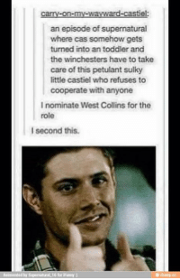 - Not Moose: carry-on-my-wavwa  an episode ofsupernatural  where cas somehow gets  turned into an toddler and  the winchesters have to take  care of this petulant sulky  little castiel who refuses to  cooperate with anyone  I nominate West Collins for the  role  l second this.  uperatural 16 for iFanny  a - Not Moose
