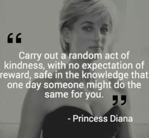 diana: Carry out a random act of  kindness, with no expectation of  reward, safe in the knowledge that  one day someone might do the  same for you.T  - Princess Diana