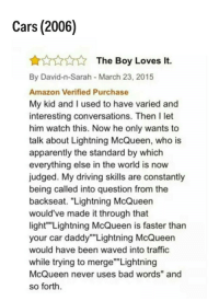 """Amazon, Apparently, and Bad: Cars (2006)  The Boy Loves It.  By David-n-Sarah March 23, 2015  Amazon Verified Purchase  My kid and I used to have varied and  interesting conversations. Then I let  him watch this. Now he only wants to  talk about Lightning McQueen, who is  apparently the standard by which  everything else in the world is now  judged. My driving skills are constantly  being called into question from the  backseat. """"Lightning McQueen  would've made it through that  light"""" Lightning McQueen is faster than  your car daddy""""Lightning McQueen  would have been waved into traffic  while trying to merge"""" Lightning  McQueen never uses bad words"""" and  so forth"""