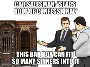 """Catholic, Com, and Lent: CARSALESMAN,""""SLAPS  ROOFOF CONFESSIONAL  THIS BADBOYCAN FIT  SO MANY SINNERS INTOIT  imgflip.com Priests, during end of Lent and Holy Week"""