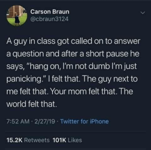 "Dumb, Iphone, and Memes: Carson Braun  @cbraun3124  A guy in class got called on to answer  a question and after a short pause he  says, ""hang on, I'm not dumb I'm just  panicking."" felt that. The guy next to  me felt that. Your mom felt that. The  world felt that.  7:52 AM 2/27/19 Twitter for iPhone  15.2K Retweets 101K Likes During discussion"