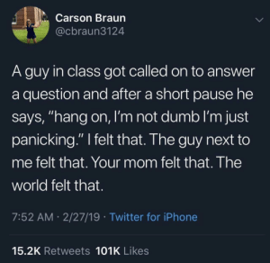 "Dumb, Iphone, and Twitter: Carson Braun  @cbraun3124  A guy in class got called on to answer  a question and after a short pause he  says, ""hang on, l'm not dumb I'm just  panicking."" I felt that. The guy next to  me felt that. Your mom felt that. The  world felt that  7:52 AM 2/27/19 Twitter for iPhone  15.2K Retweets 101K Likes Feel it"