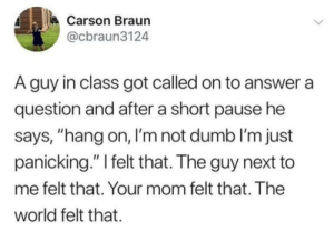 """When the teacher calls on you: Carson Braun  @cbraun3124  A guy in class got called on to answer a  question and after a short pause he  says, """"hang on, I'm not dumb I'm just  panicking."""" I felt that. The guy next to  me felt that. Your mom felt that. The  world felt that When the teacher calls on you"""