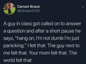 "Dumb, Okay, and World: Carson Braun  @cbraun3124  A guy in class got called on to answer  a question and after a short pause he  says, ""hang on, I'm not dumb I'm just  panicking."" I felt that. The guy next to  me felt that. Your mom felt that. The  world felt that. and thats okay via /r/wholesomememes https://ift.tt/2YPQGC1"