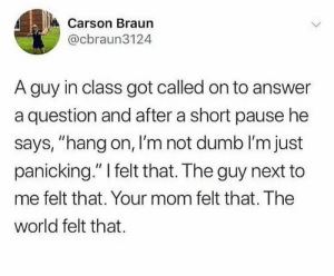 "Dumb, Reddit, and Vietnam: Carson Braun  @cbraun3124  A guy in class got called on to answer  a question and after a short pause he  says, ""hang on, I'm not dumb I'm just  panicking."" I felt that. The guy next to  me felt that. Your mom felt that. The  world felt that. Vietnam flashbacks"