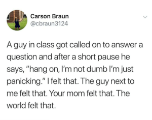 "from twitter.com/cbraun3124: Carson Braun  @cbraun3124  A guy in class got called on to answer a  question and after a short pause he  says, ""hang on, I'm not dumb lI'm just  panicking."" I felt that. The guy next to  me felt that. Your mom felt that. The  world felt that. from twitter.com/cbraun3124"
