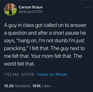 """Dumb, Iphone, and Twitter: Carson Braun  @cbraun3124  A guy in class got called on to answer  a question and after a short pause he  says, """"hang on, I'm not dumb I'm just  panicking."""" I felt that. The guy next to  me felt that. Your mom felt that. The  world felt that.  7:52 AM 2/27/19 Twitter for iPhone  15.2K Retweets 101K Likes meirl"""