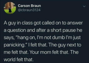 "Definitely can relate, this happens too often: Carson Braun  @cbraun3124  A guy in class got called on to answer  a question and after a short pause he  says, ""hang on, I'm not dumb l'm just  panicking."" I felt that. The guy next to  me felt that. Your mom felt that. The  world felt that. Definitely can relate, this happens too often"