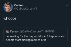 Me irl: Carson  @CallIMeCarsonYT  whoops  Carson @CallMeCarsonYT - 11/15/16  I'm waiting for the day world war 3 happens and  people start making memes of it Me irl
