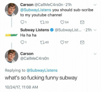 Fucking, Funny, and Jesus: Carson @CallMeC4rsOn 21h  @SubwayListens you should sub-scribe  to my youtube channel  口33  O54  Subway Listens + @SubwayList.. . 21h  SUBWAV Ha ha ha  40。57  Carson  @CallMeC4rsOn  Replying to @SubwayListens  what's so fucking funny subway  10/24/17, 11:08 AM Jesus Carson. Or wait.. Jesus, Carson. LMAO, good thing I punctuated don't want to confuse anyone