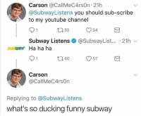 Definitely, Funny, and Subway: Carson @CallMeC4rsOn 21h  @SubwayListens you should sub-scribe  to my youtube channel  ロ33  y54  Subway Listens + @SubwayList.. . 21h ﹀  SUBWAV Ha ha ha  ロ40  Carson  @CallMeC4rsOn  Replying to @SubwayListens  what's so ducking funny subway Carson's definitely getting my sub. Tag your SubBAE who you're going to give your extra @subway to on Nov 3 when you buy your sub and 30 oz. drink and Subway will send random taggers swag NationalSandwichDay ad