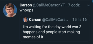 Me_irl: Carson @CallMeCarsonYT · 7 godz.  whoops  Carson @CallMeCars.. · 15 lis 16  I'm waiting for the day world war 3  happens and people start making  memes of it Me_irl